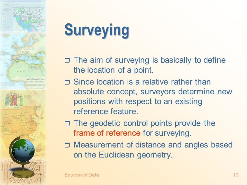 Sources of Data9 Ground survey and positioning  Geodesy - study of the shape and size of the earth.