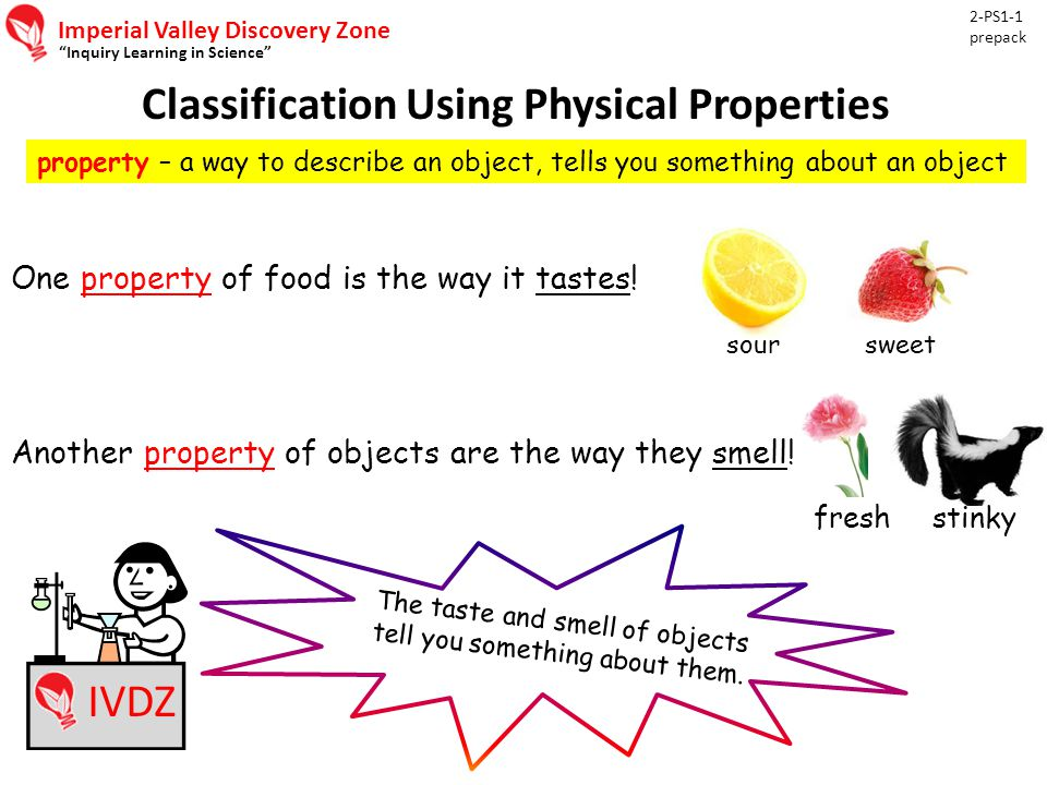 Imperial Valley Discovery Zone Inquiry Learning in Science Classification Using Physical Properties 2-PS1-1 prepack IVDZ property – a way to describe an object, tells you something about an object One property of food is the way it tastes.