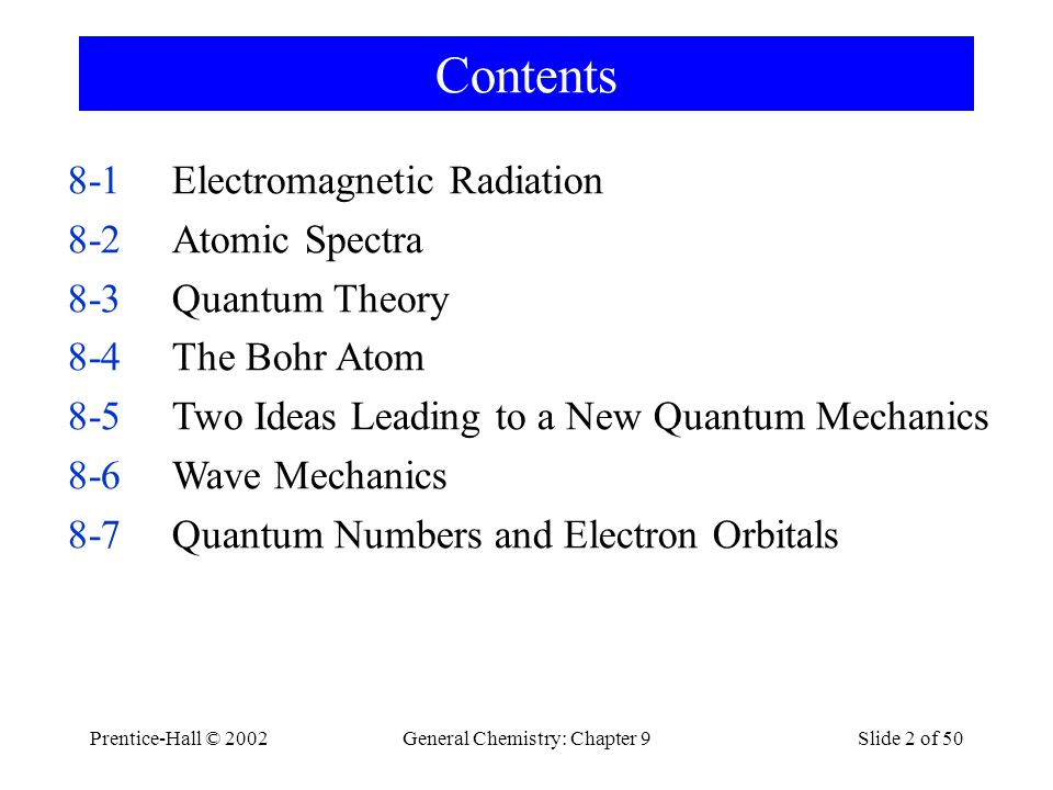 Prentice-Hall © 2002General Chemistry: Chapter 9Slide 3 of 50 Contents 8-8Interpreting and Representing Orbitals of the Hydrogen Atom 8-9Electron Spin: A Fourth Quantum Number 8-10Multi-electron Atoms 8-11Electron Configurations 8-12Electron Configurations and the Periodic Table Focus on Helium-Neon Lasers