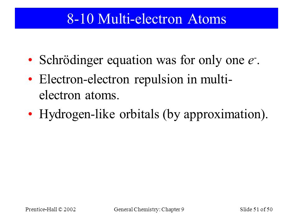 Prentice-Hall © 2002General Chemistry: Chapter 9Slide 51 of 50 8-10 Multi-electron Atoms Schrödinger equation was for only one e -.