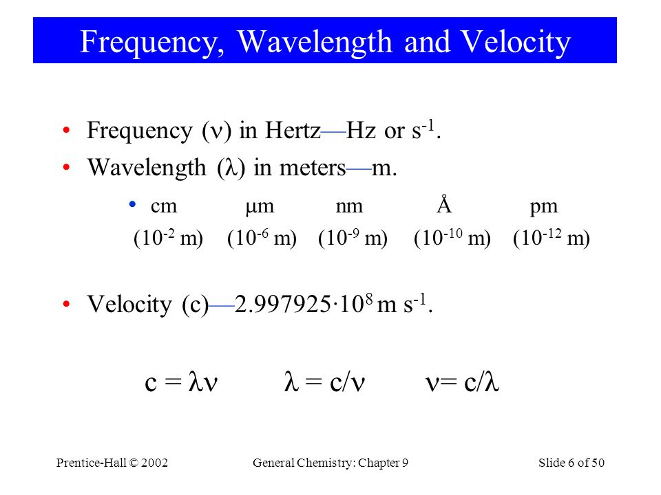Prentice-Hall © 2002General Chemistry: Chapter 9Slide 6 of 50 Frequency, Wavelength and Velocity Frequency ( ) in Hertz—Hz or s -1.