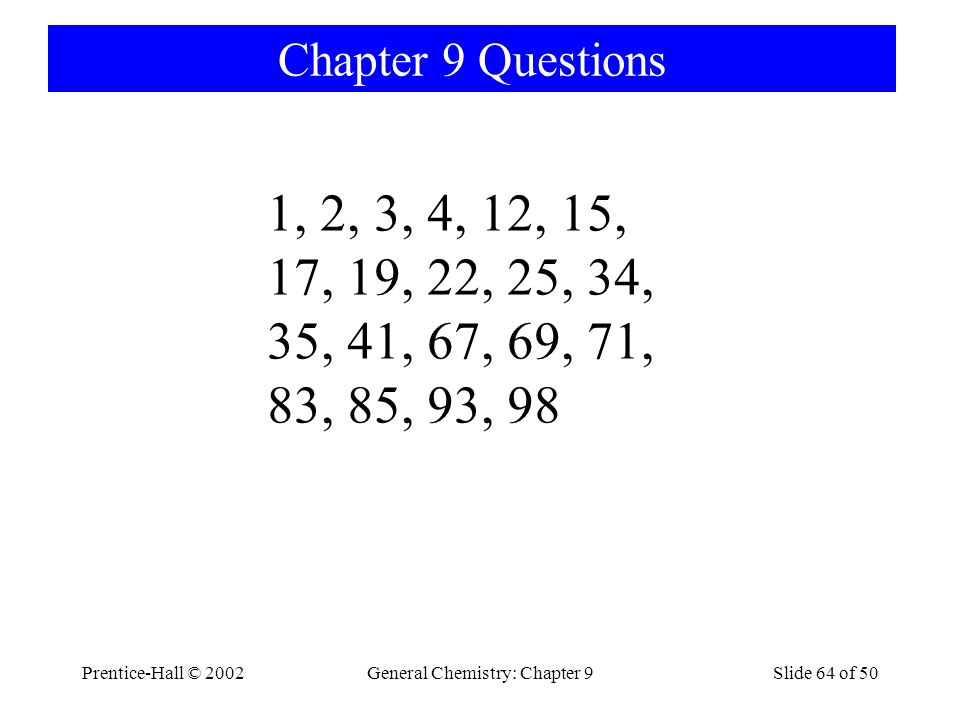 Prentice-Hall © 2002General Chemistry: Chapter 9Slide 64 of 50 Chapter 9 Questions 1, 2, 3, 4, 12, 15, 17, 19, 22, 25, 34, 35, 41, 67, 69, 71, 83, 85, 93, 98