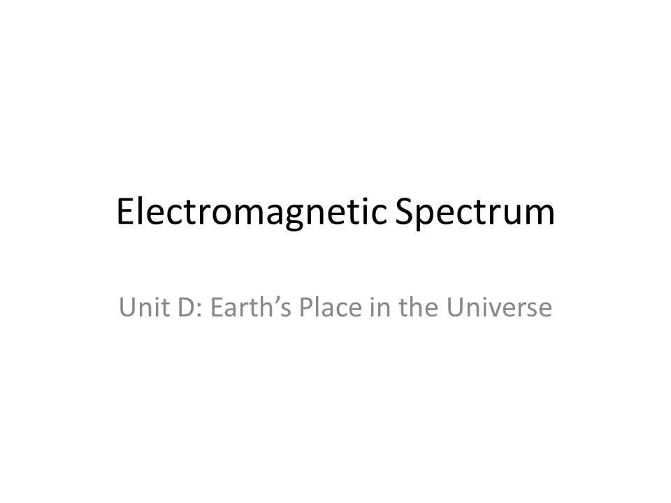 Electromagnetic Spectrum Unit D: Earth's Place in the Universe