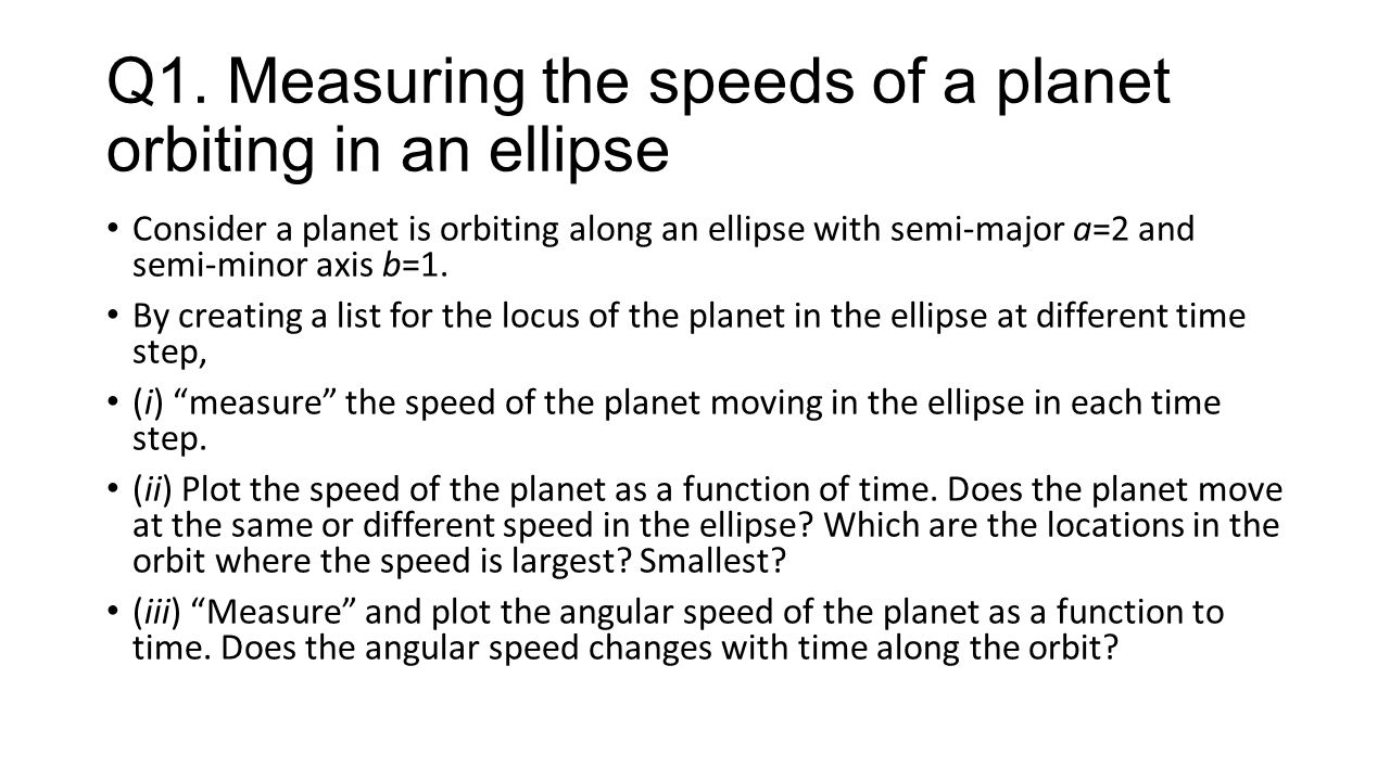 Q1. Measuring the speeds of a planet orbiting in an ellipse Consider a planet is orbiting along an ellipse with semi-major a=2 and semi-minor axis b=1