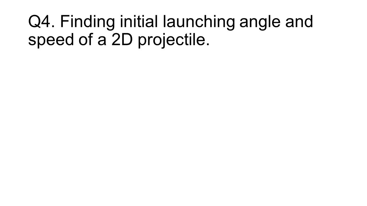 Q4. Finding initial launching angle and speed of a 2D projectile.