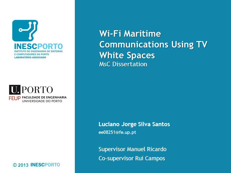 © 2013 Wi-Fi Maritime Communications Using TV White Spaces MsC Dissertation Luciano Jorge Silva Santos ee08251@fe.up.pt Supervisor Manuel Ricardo Co-s