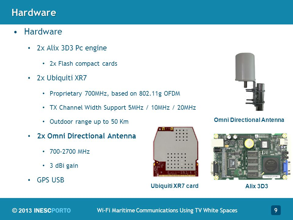 © 2013Hardware Hardware 2x Alix 3D3 Pc engine 2x Flash compact cards 2x Ubiquiti XR7 Proprietary 700MHz, based on 802.11g OFDM TX Channel Width Support 5MHz / 10MHz / 20MHz Outdoor range up to 50 Km 2x Omni Directional Antenna 700-2700 MHz 3 dBi gain GPS USB 9Wi-Fi Maritime Communications Using TV White Spaces Omni Directional Antenna Ubiquiti XR7 card Alix 3D3