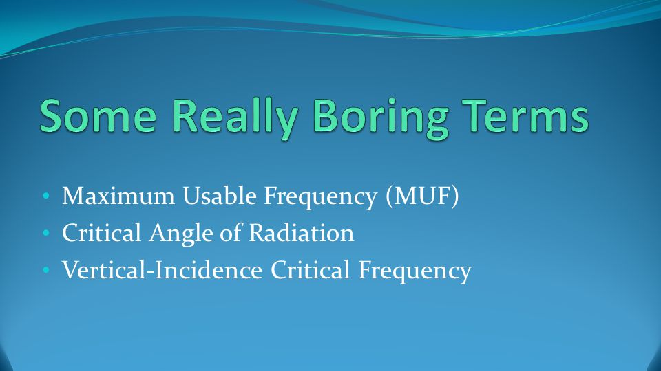 Maximum Usable Frequency (MUF) The highest frequency at any given time and for any given set of circumstances that can be refracted off the ionosphere MUF is constantly changing Frequencies higher than the MUF will pass through the ionosphere and be heard by ET
