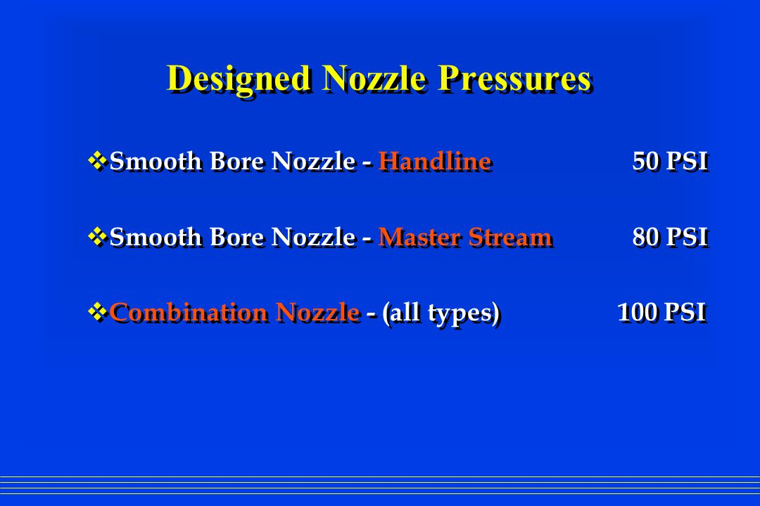 Designed Nozzle Pressures  Smooth Bore Nozzle - Handline 50 PSI  Smooth Bore Nozzle - Master Stream 80 PSI  Combination Nozzle - (all types) 100 PSI  Smooth Bore Nozzle - Handline 50 PSI  Smooth Bore Nozzle - Master Stream 80 PSI  Combination Nozzle - (all types) 100 PSI