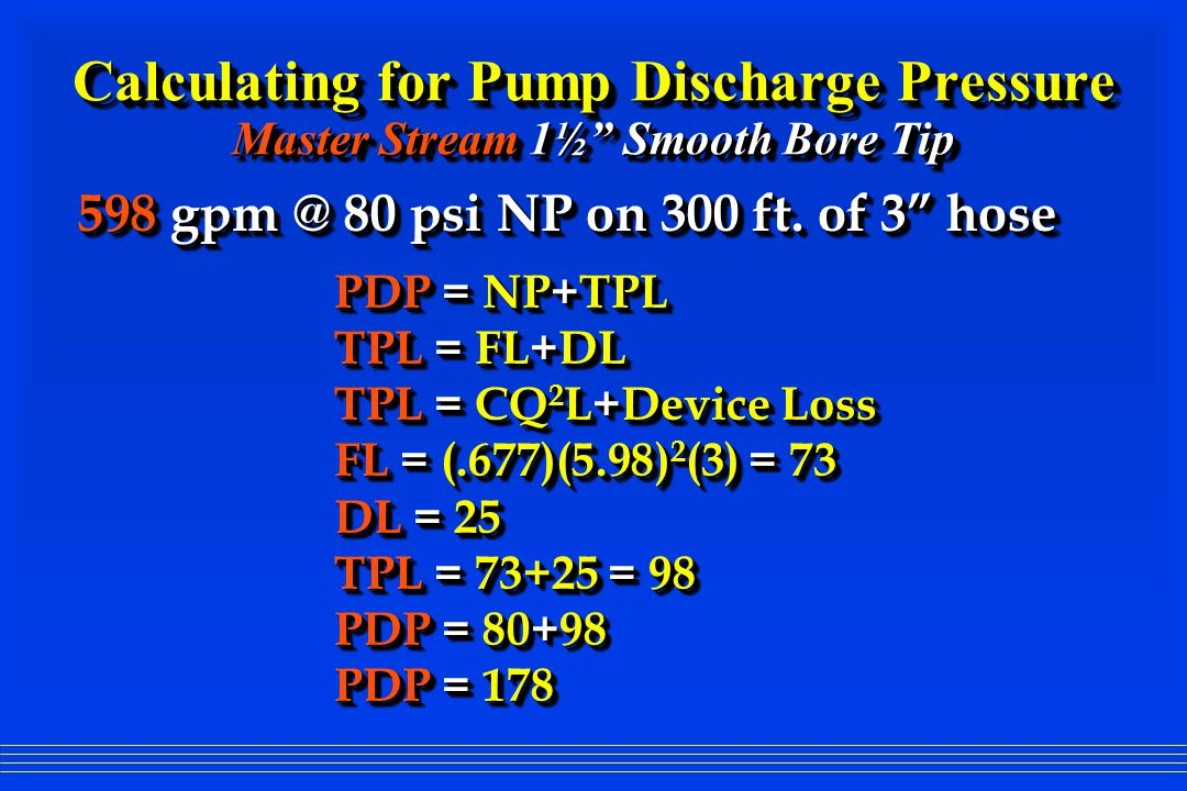 Calculating for Pump Discharge Pressure Master Stream 1½ Smooth Bore Tip PDP = NP+TPL TPL = FL+DL TPL = CQ 2 L+Device Loss FL = (.677)(5.98) 2 (3) = 73 DL = 25 TPL = 73+25 = 98 PDP = 80+98 PDP = 178 PDP = NP+TPL TPL = FL+DL TPL = CQ 2 L+Device Loss FL = (.677)(5.98) 2 (3) = 73 DL = 25 TPL = 73+25 = 98 PDP = 80+98 PDP = 178 598 gpm @ 80 psi NP on 300 ft.