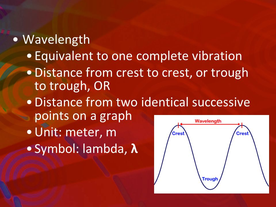 Wavelength Equivalent to one complete vibration Distance from crest to crest, or trough to trough, OR Distance from two identical successive points on a graph Unit: meter, m Symbol: lambda, λ