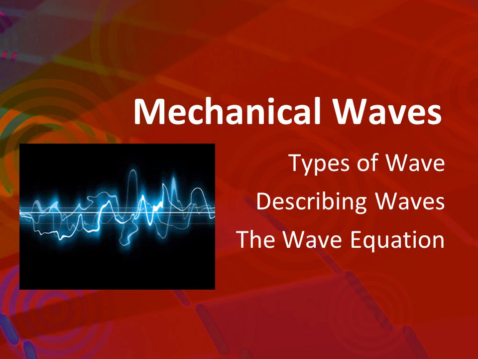 Mechanical Waves Types of Wave Describing Waves The Wave Equation