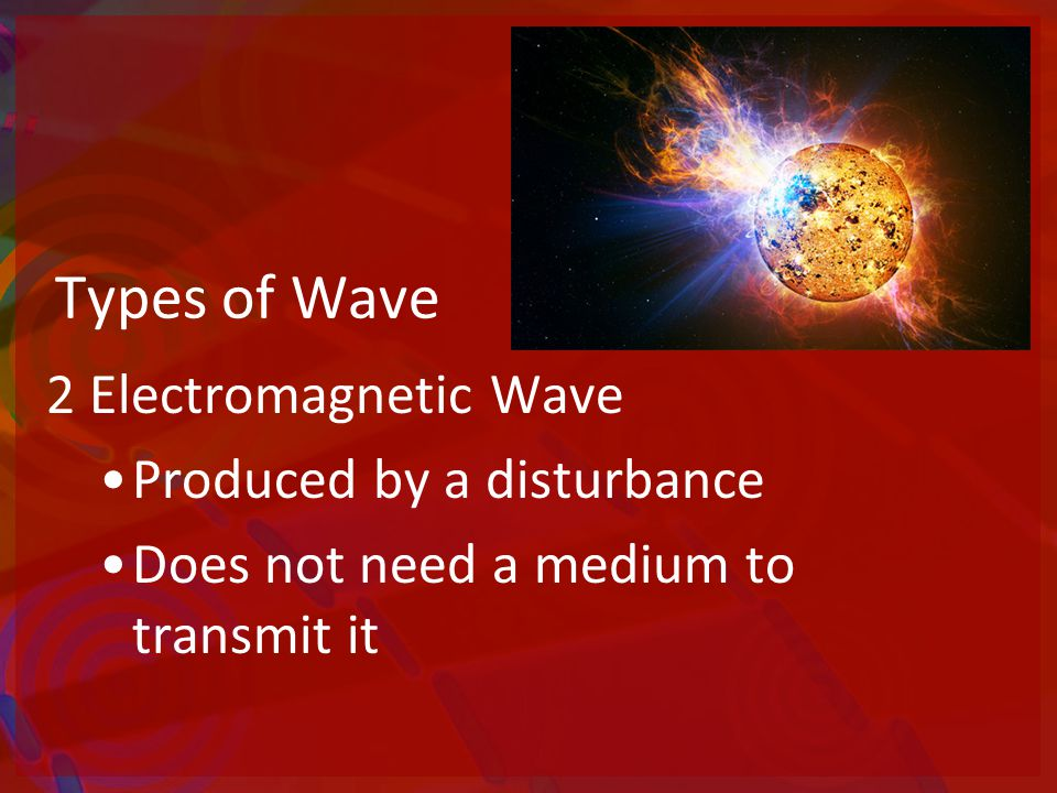 Types of Wave 2 Electromagnetic Wave Produced by a disturbance Does not need a medium to transmit it