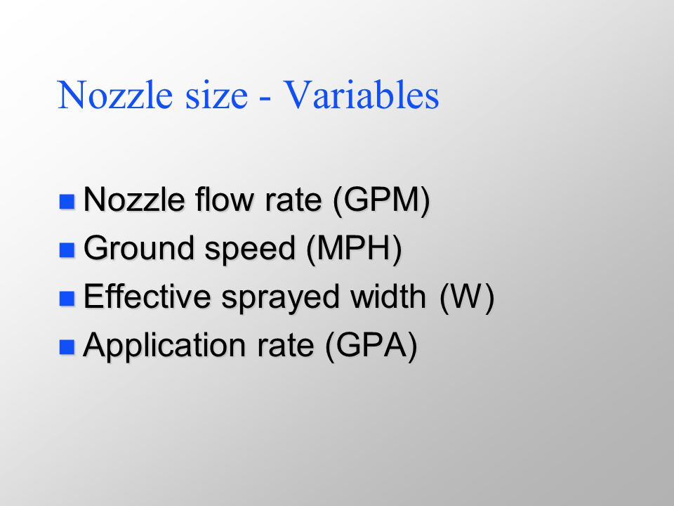 Nozzle size - Variables n Nozzle flow rate (GPM) n Ground speed (MPH) n Effective sprayed width (W) n Application rate (GPA)