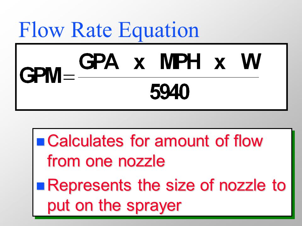 Flow Rate Equation n Calculates for amount of flow from one nozzle n Represents the size of nozzle to put on the sprayer n Calculates for amount of flow from one nozzle n Represents the size of nozzle to put on the sprayer