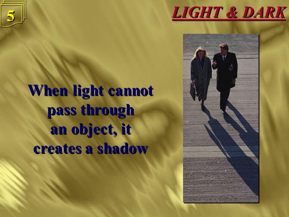 LIGHT & DARK 5 5 When light cannot pass through an object, it creates a shadow When light cannot pass through an object, it creates a shadow