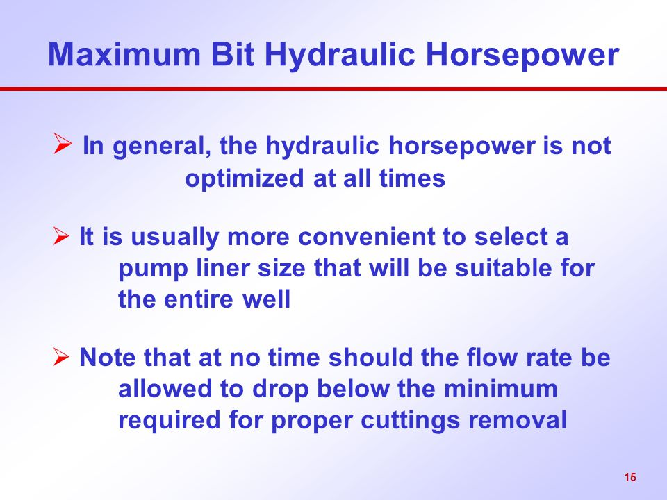 15 Maximum Bit Hydraulic Horsepower  In general, the hydraulic horsepower is not optimized at all times  It is usually more convenient to select a p