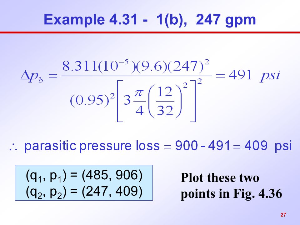 27 Example 4.31 - 1(b), 247 gpm Plot these two points in Fig. 4.36 (q 1, p 1 ) = (485, 906) (q 2, p 2 ) = (247, 409)
