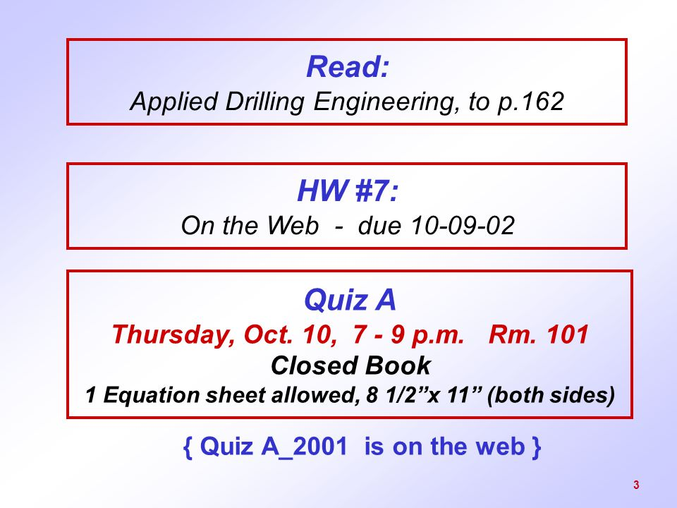 "3 Read: Applied Drilling Engineering, to p.162 Quiz A Thursday, Oct. 10, 7 - 9 p.m. Rm. 101 Closed Book 1 Equation sheet allowed, 8 1/2""x 11"" (both si"