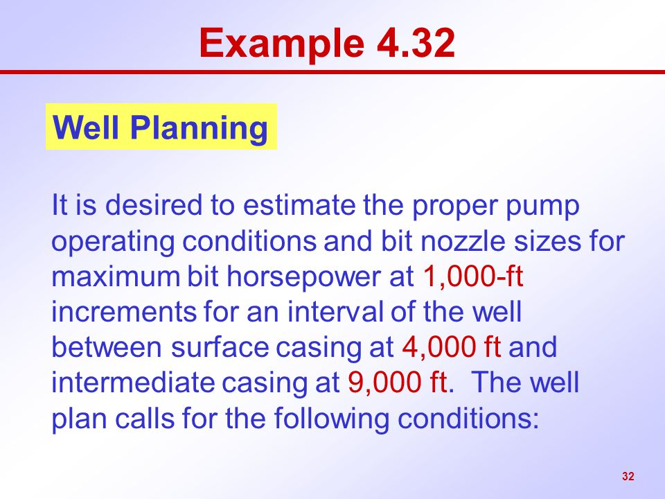 32 Example 4.32 It is desired to estimate the proper pump operating conditions and bit nozzle sizes for maximum bit horsepower at 1,000-ft increments