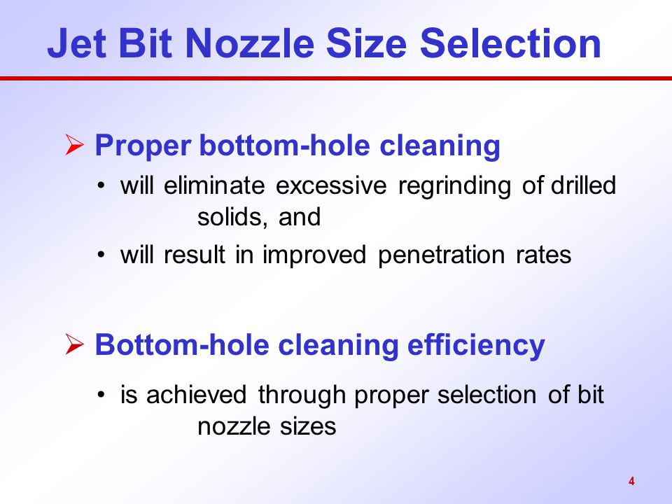 4 Jet Bit Nozzle Size Selection  Proper bottom-hole cleaning will eliminate excessive regrinding of drilled solids, and will result in improved penet