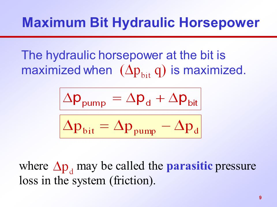 9 Maximum Bit Hydraulic Horsepower The hydraulic horsepower at the bit is maximized when is maximized. where may be called the parasitic pressure loss
