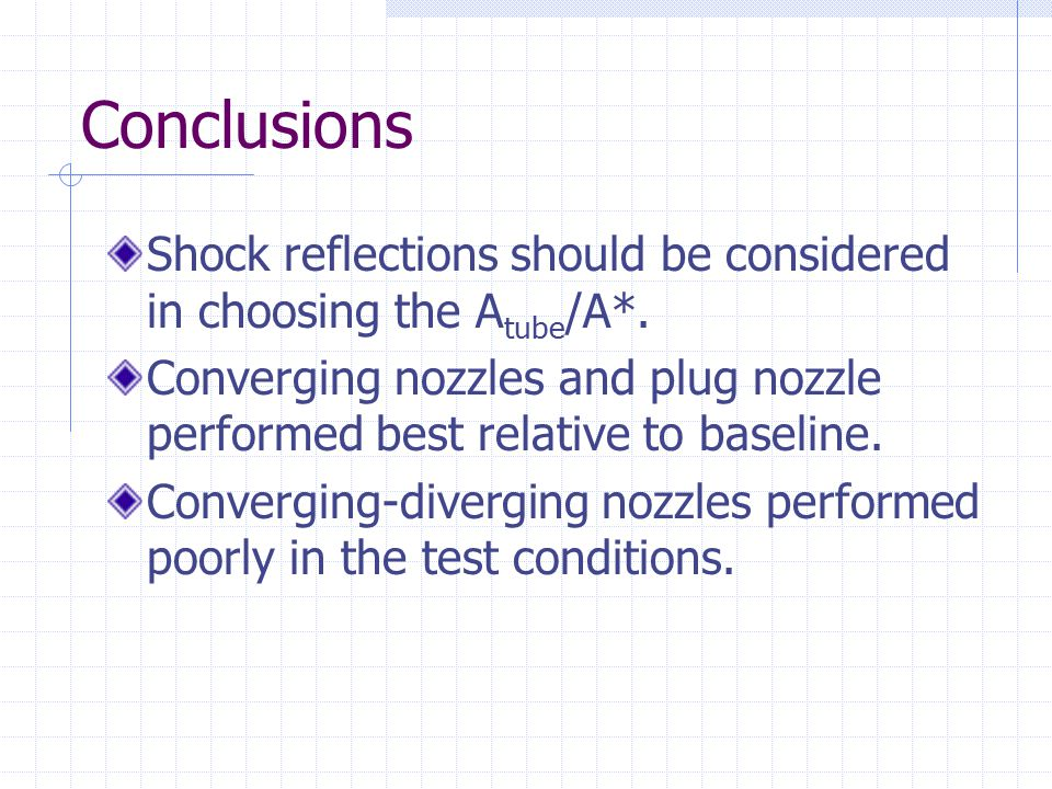 Conclusions Shock reflections should be considered in choosing the A tube /A*. Converging nozzles and plug nozzle performed best relative to baseline.