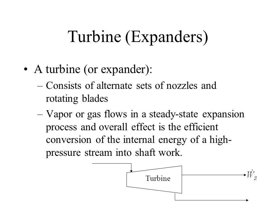 Turbine (Expanders) A turbine (or expander): –Consists of alternate sets of nozzles and rotating blades –Vapor or gas flows in a steady-state expansio