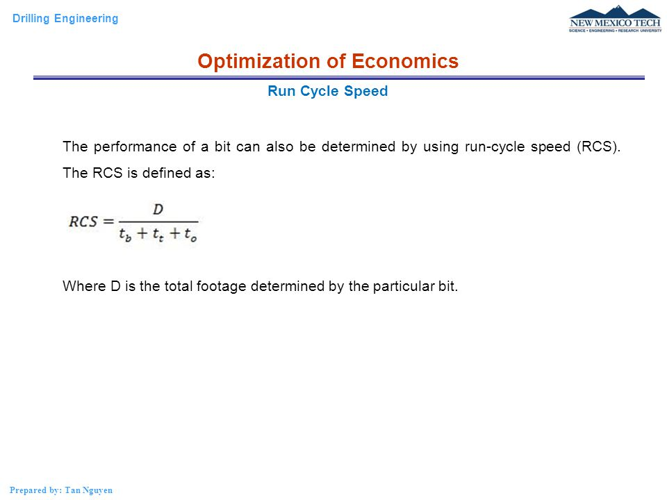 Drilling Engineering Prepared by: Tan Nguyen The performance of a bit can also be determined by using run-cycle speed (RCS). The RCS is defined as: Wh