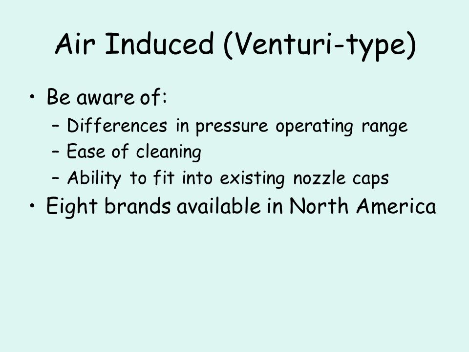 Air Induced (Venturi-type) Be aware of: –Differences in pressure operating range –Ease of cleaning –Ability to fit into existing nozzle caps Eight brands available in North America