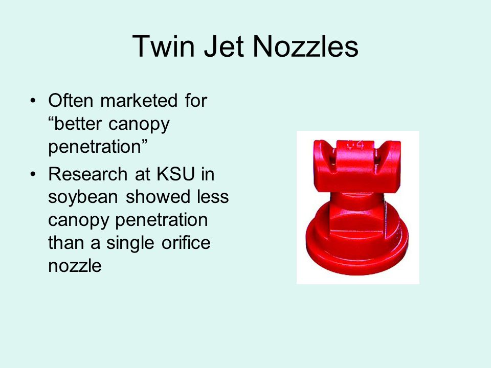 Twin Jet Nozzles Often marketed for better canopy penetration Research at KSU in soybean showed less canopy penetration than a single orifice nozzle