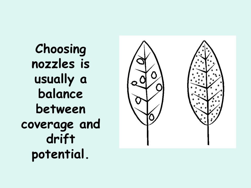 Choosing nozzles is usually a balance between coverage and drift potential.
