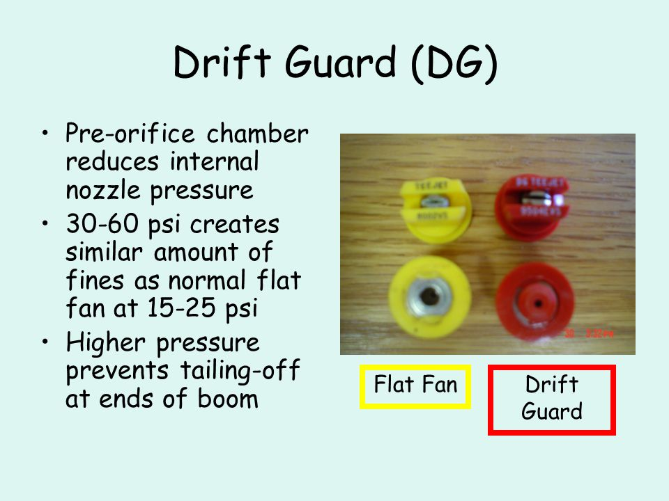 Drift Guard (DG) Pre-orifice chamber reduces internal nozzle pressure 30-60 psi creates similar amount of fines as normal flat fan at 15-25 psi Higher pressure prevents tailing-off at ends of boom Flat FanDrift Guard