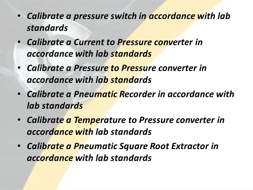 Calibrate a pressure switch in accordance with lab standards Calibrate a Current to Pressure converter in accordance with lab standards Calibrate a Pr