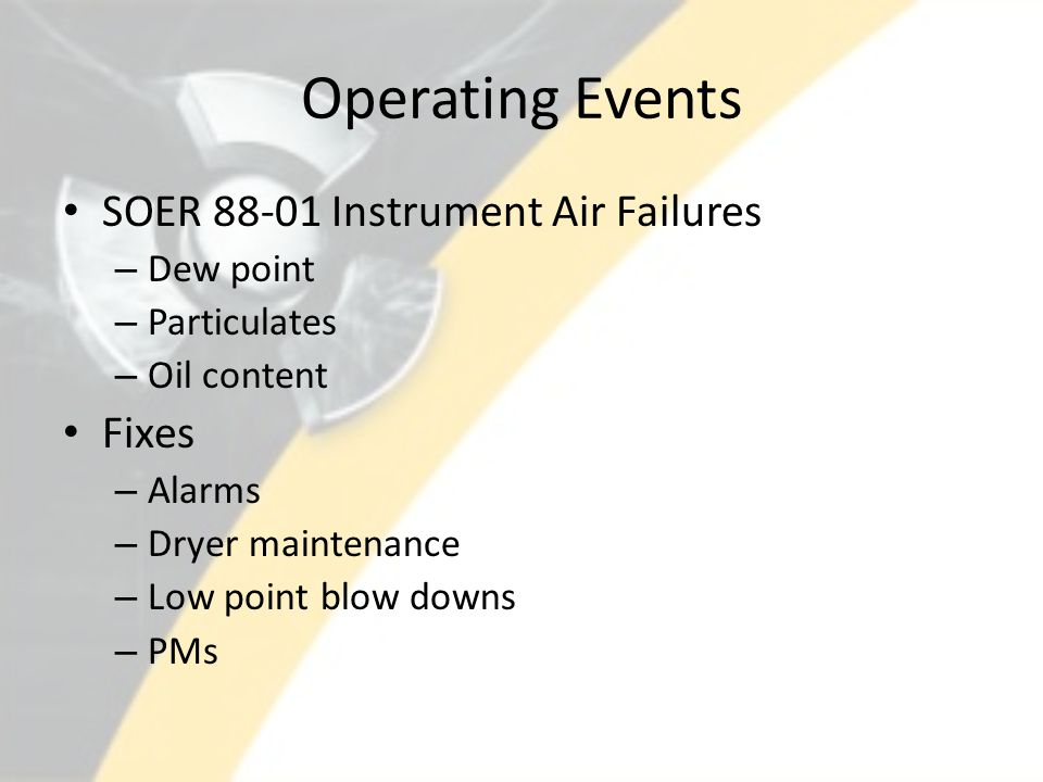 Operating Events SOER 88-01 Instrument Air Failures – Dew point – Particulates – Oil content Fixes – Alarms – Dryer maintenance – Low point blow downs