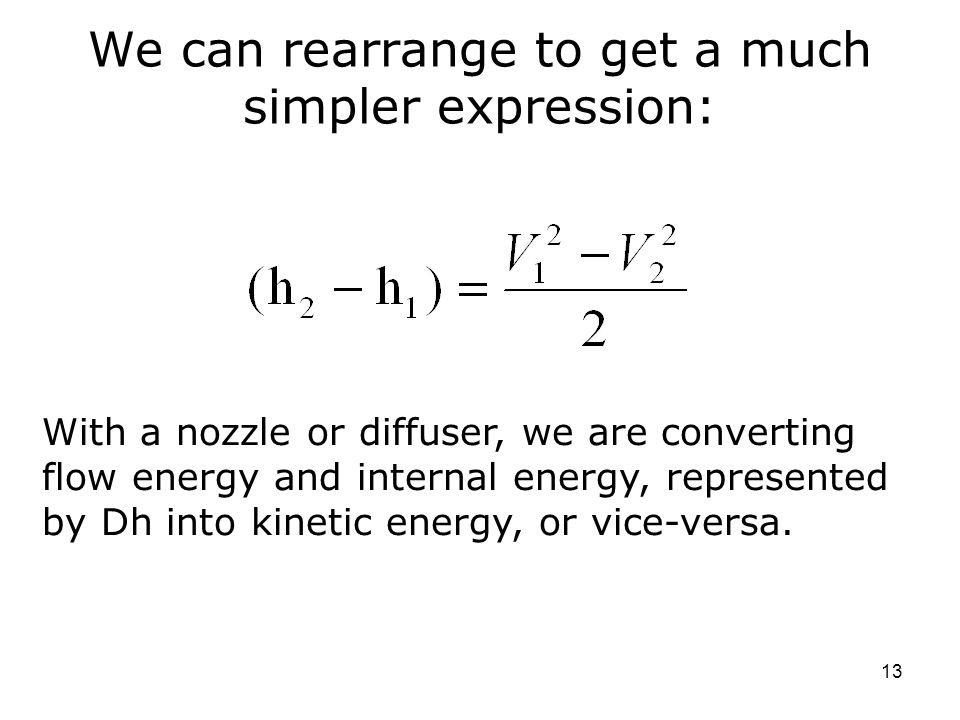 13 We can rearrange to get a much simpler expression: With a nozzle or diffuser, we are converting flow energy and internal energy, represented by Dh into kinetic energy, or vice-versa.