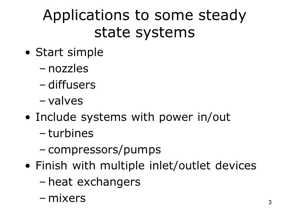 3 Applications to some steady state systems Start simple –nozzles –diffusers –valves Include systems with power in/out –turbines –compressors/pumps Finish with multiple inlet/outlet devices –heat exchangers –mixers