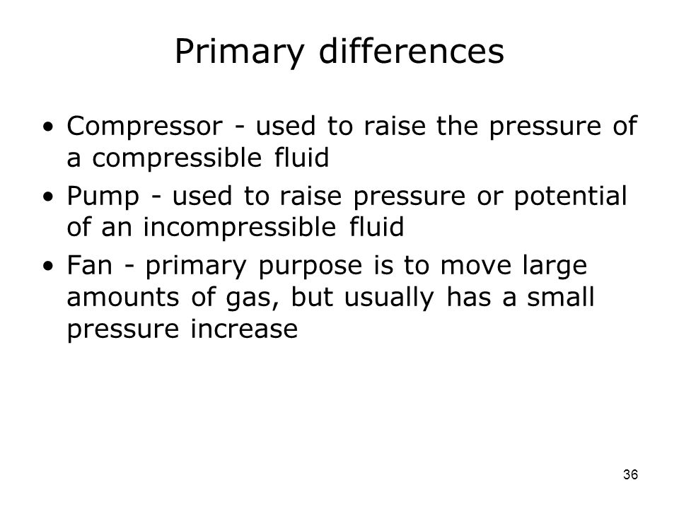 36 Primary differences Compressor - used to raise the pressure of a compressible fluid Pump - used to raise pressure or potential of an incompressible fluid Fan - primary purpose is to move large amounts of gas, but usually has a small pressure increase