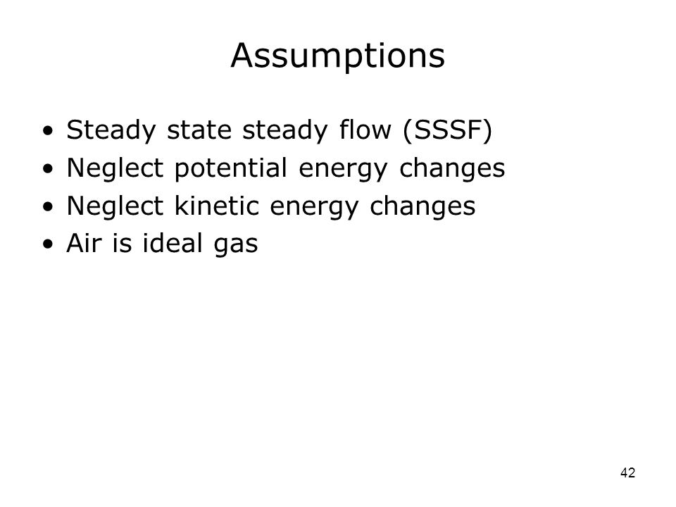 42 Assumptions Steady state steady flow (SSSF) Neglect potential energy changes Neglect kinetic energy changes Air is ideal gas