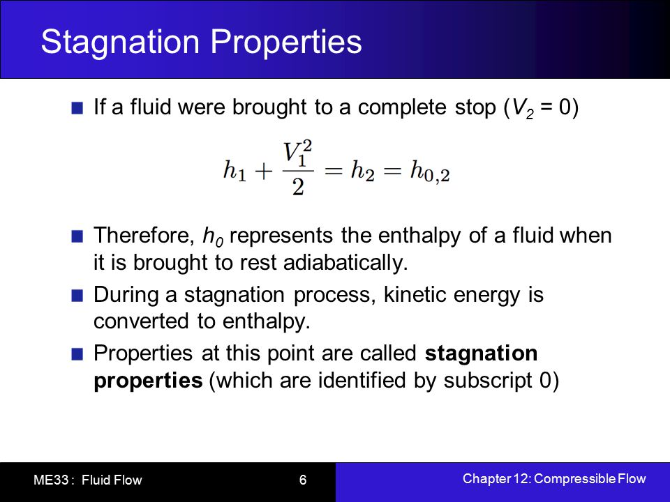 Chapter 12: Compressible Flow ME33 : Fluid Flow 6 Stagnation Properties If a fluid were brought to a complete stop (V 2 = 0) Therefore, h 0 represents
