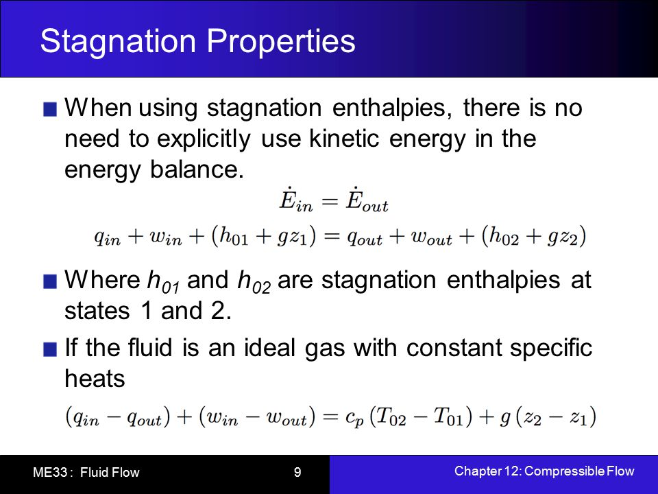 Chapter 12: Compressible Flow ME33 : Fluid Flow 9 Stagnation Properties When using stagnation enthalpies, there is no need to explicitly use kinetic e
