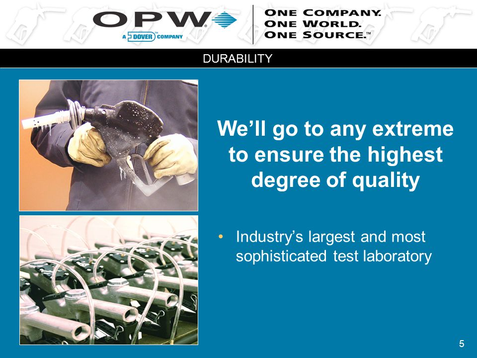 5 We'll go to any extreme to ensure the highest degree of quality Industry's largest and most sophisticated test laboratory DURABILITY