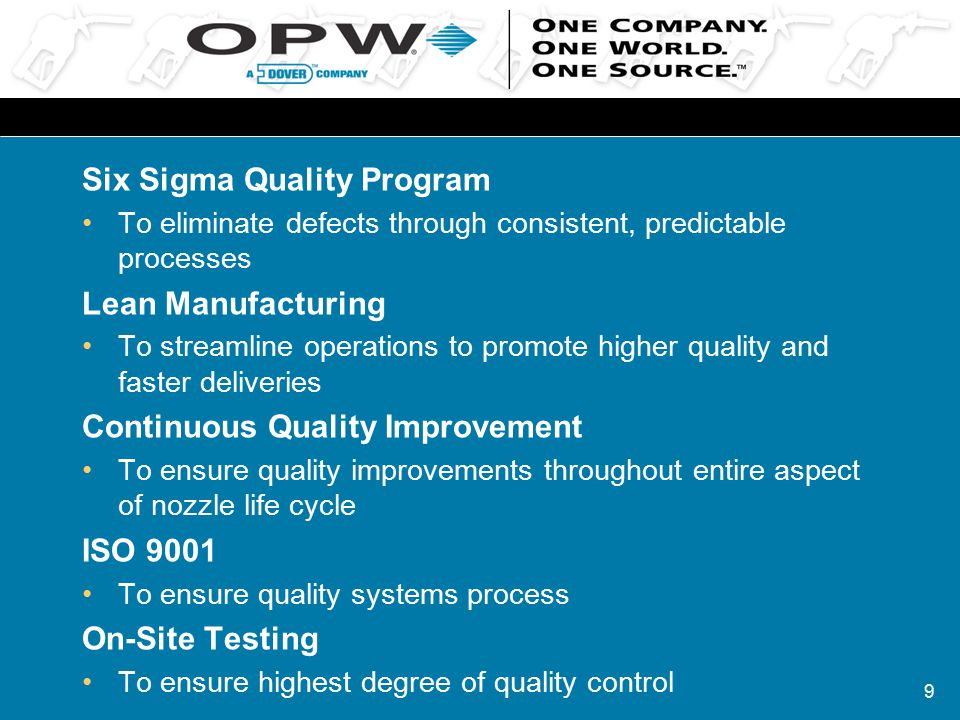 9 Six Sigma Quality Program To eliminate defects through consistent, predictable processes Lean Manufacturing To streamline operations to promote higher quality and faster deliveries Continuous Quality Improvement To ensure quality improvements throughout entire aspect of nozzle life cycle ISO 9001 To ensure quality systems process On-Site Testing To ensure highest degree of quality control
