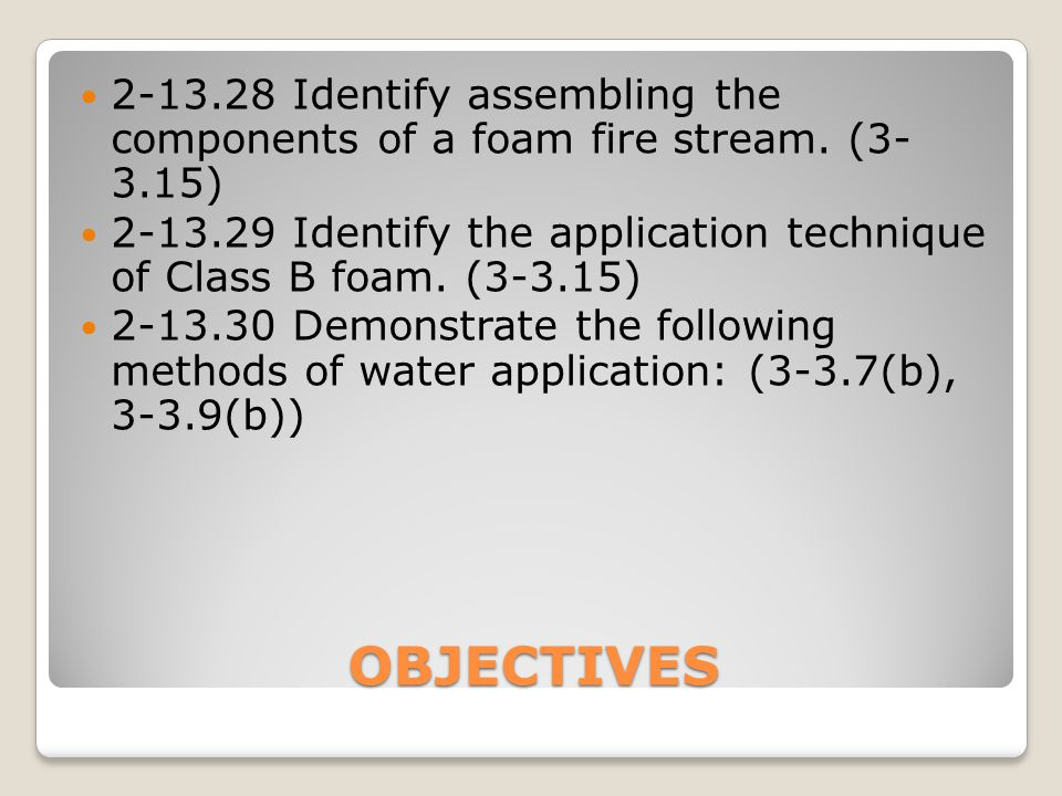 OBJECTIVES 2-13.28Identify assembling the components of a foam fire stream. (3- 3.15) 2-13.29Identify the application technique of Class B foam. (3-3.