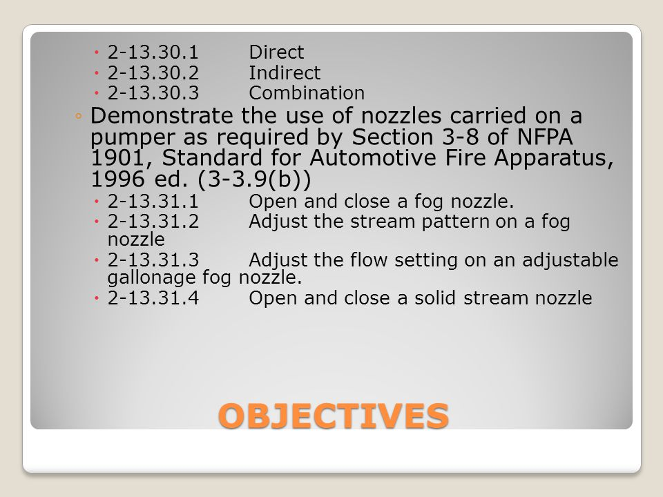 OBJECTIVES  2-13.30.1Direct  2-13.30.2Indirect  2-13.30.3Combination ◦Demonstrate the use of nozzles carried on a pumper as required by Section 3-8