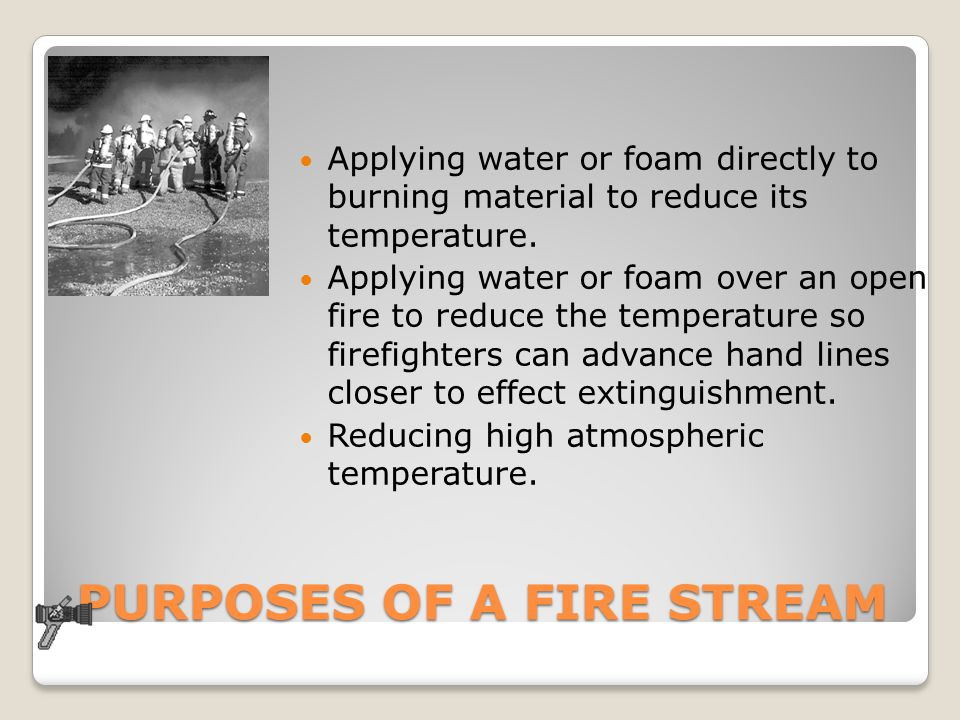 PURPOSES OF A FIRE STREAM Applying water or foam directly to burning material to reduce its temperature. Applying water or foam over an open fire to r