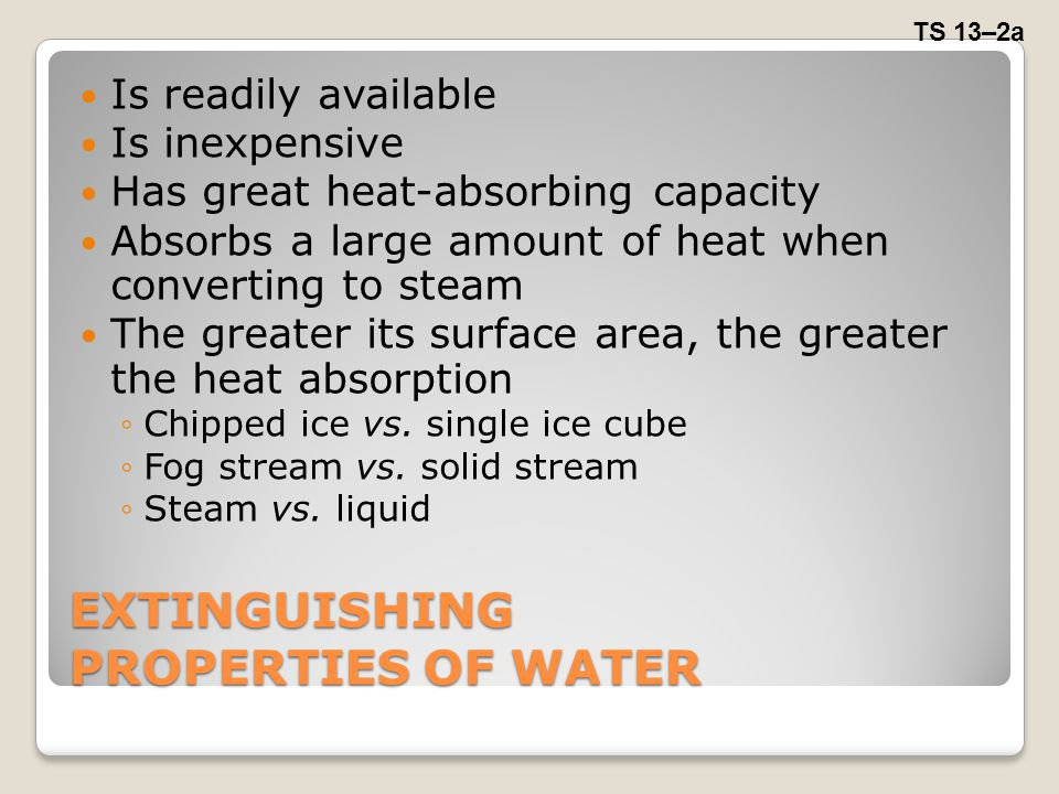 EXTINGUISHING PROPERTIES OF WATER Is readily available Is inexpensive Has great heat-absorbing capacity Absorbs a large amount of heat when converting