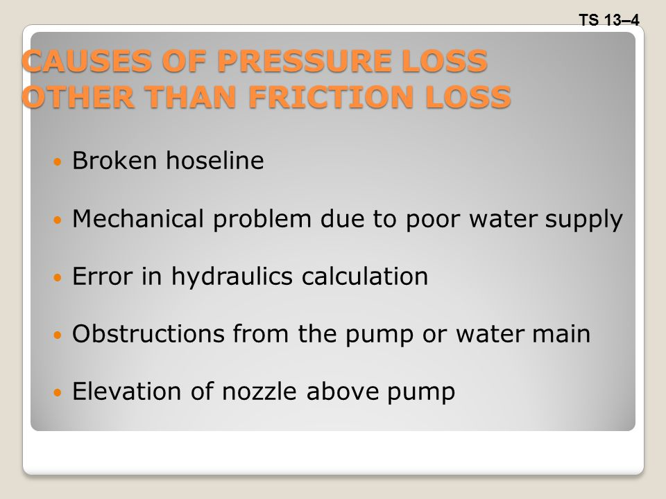 CAUSES OF PRESSURE LOSS OTHER THAN FRICTION LOSS Broken hoseline Mechanical problem due to poor water supply Error in hydraulics calculation Obstructi