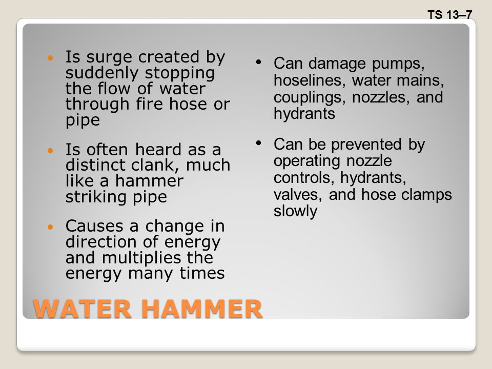 WATER HAMMER Is surge created by suddenly stopping the flow of water through fire hose or pipe Is often heard as a distinct clank, much like a hammer