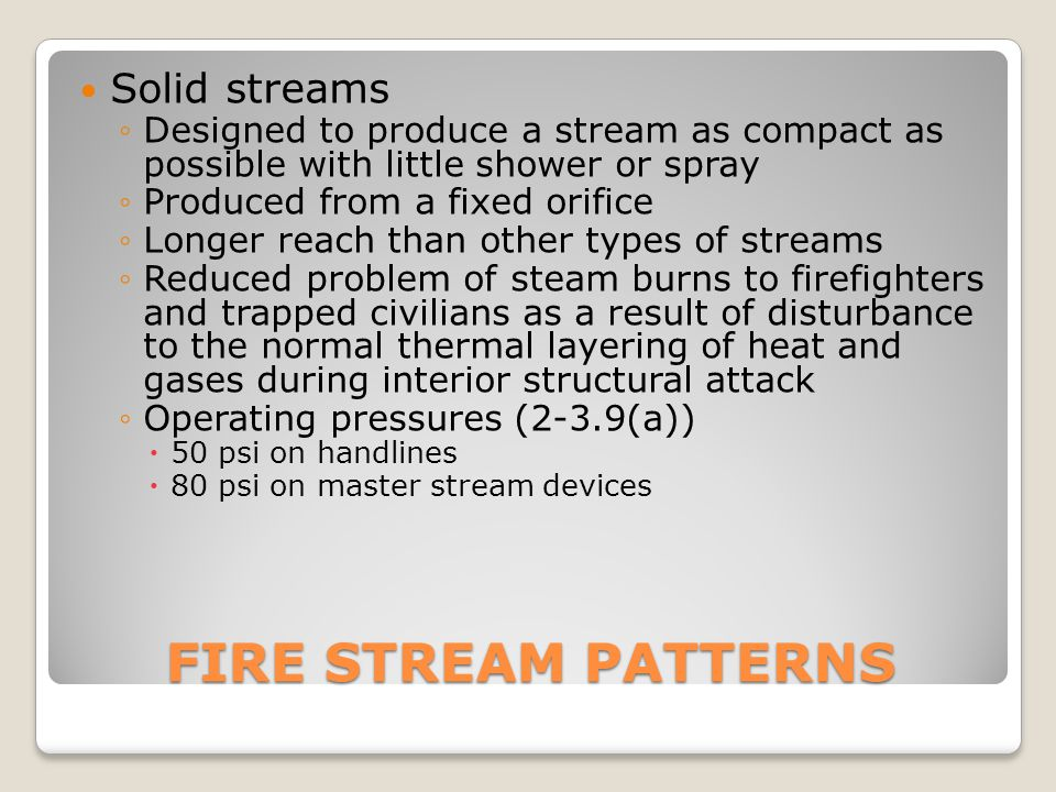 FIRE STREAM PATTERNS Solid streams ◦Designed to produce a stream as compact as possible with little shower or spray ◦Produced from a fixed orifice ◦Lo